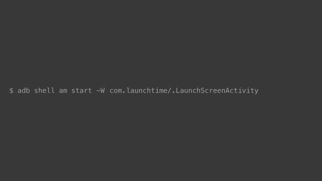 com.launchtime/.LaunchScreenActivity $ adb shel...