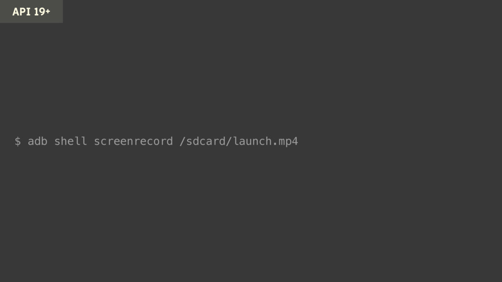 $ adb shell screenrecord /sdcard/launch.mp4 API...