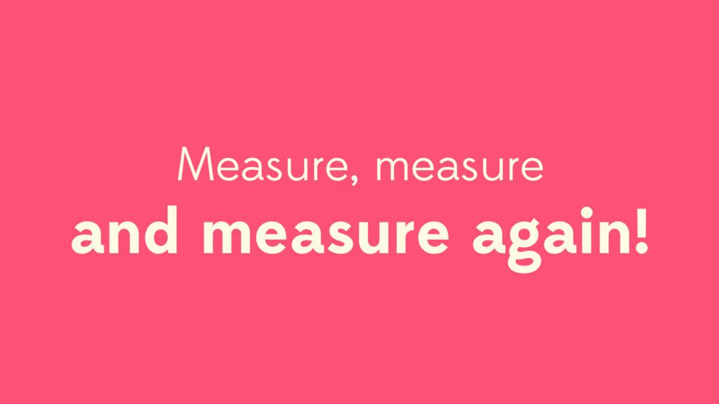 Measure, measure and measure again!