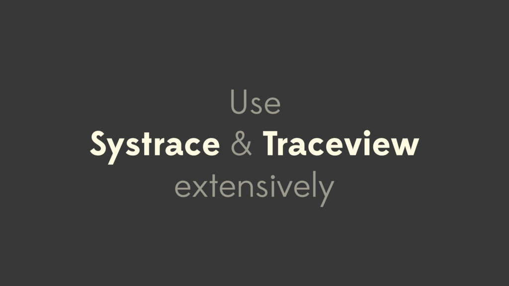 Use Systrace & Traceview extensively