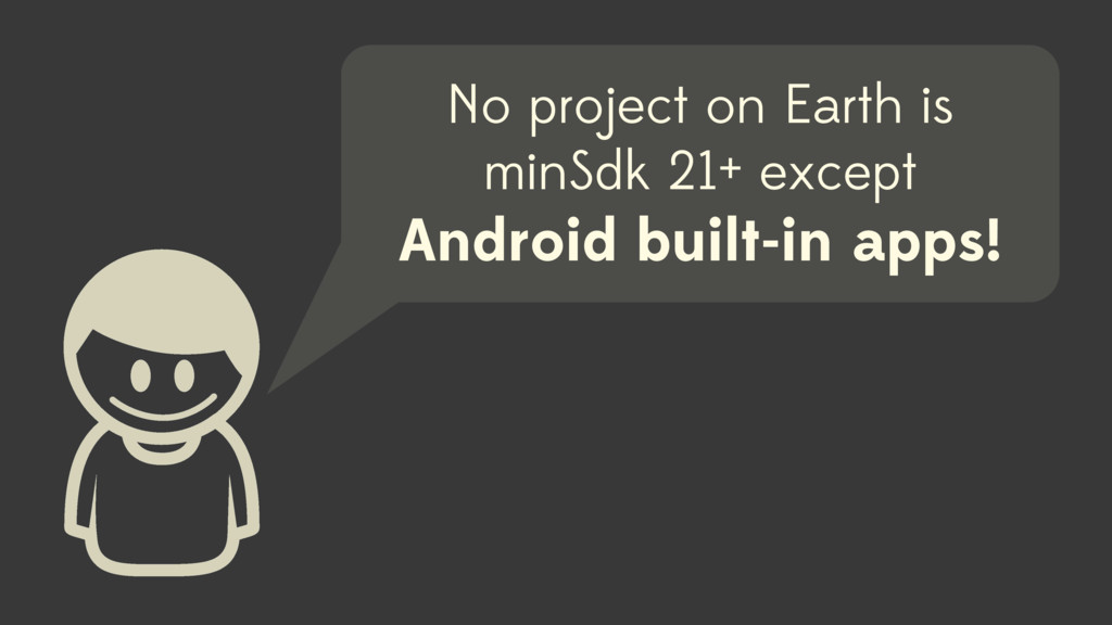 No project on Earth is minSdk 21+ except Androi...