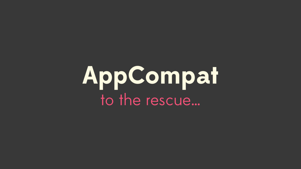 to the rescue… AppCompat