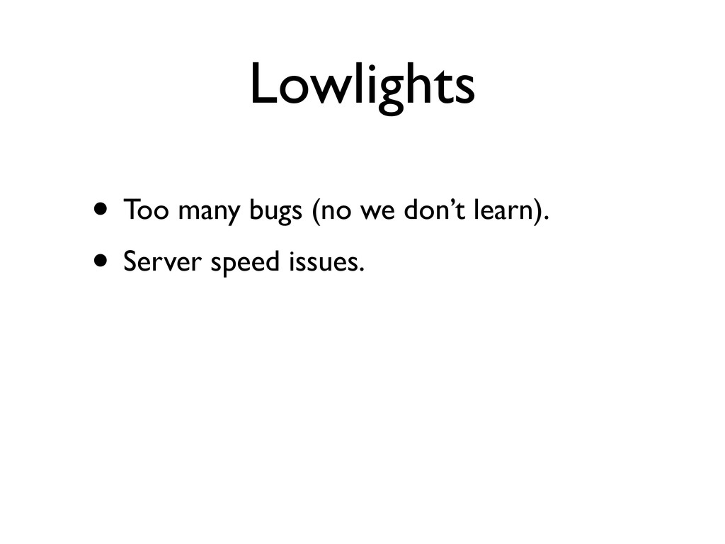 Lowlights • Too many bugs (no we don't learn). ...