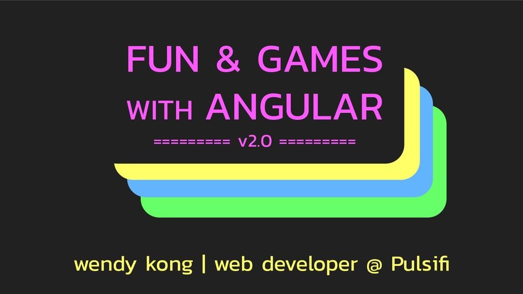 FUN & GAMES WITH ANGULAR ========= v2.0 =======...