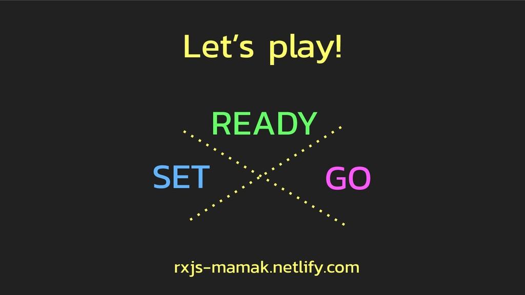 SET GO READY rxjs-mamak.netlify.com Let's play!