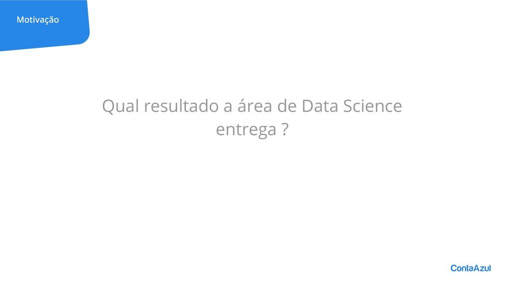 Motivação Qual resultado a área de Data Science...