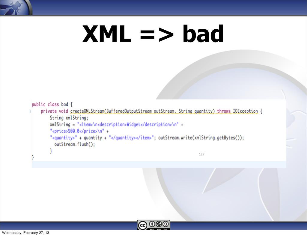 XML => bad 127 Wednesday, February 27, 13