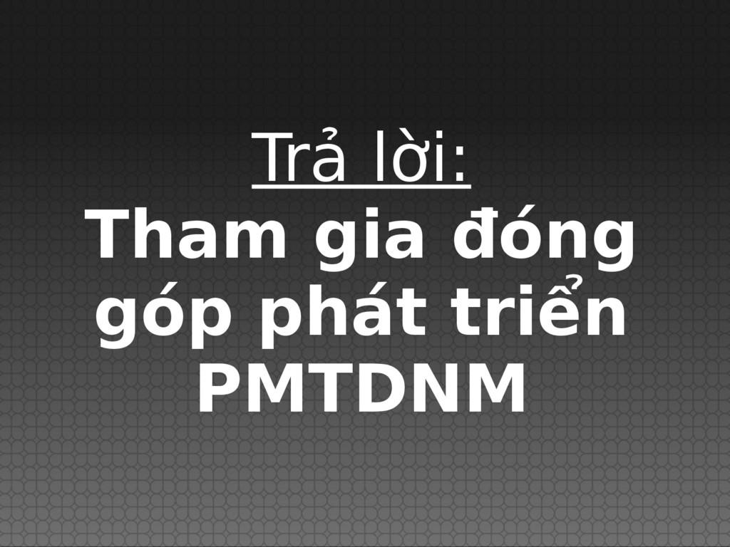 Trả lời: Tham gia đóng góp phát triển PMTDNM