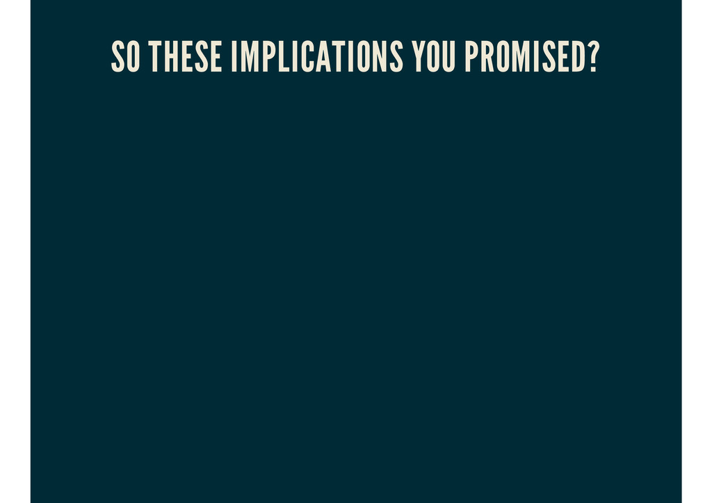 SO THESE IMPLICATIONS YOU PROMISED?