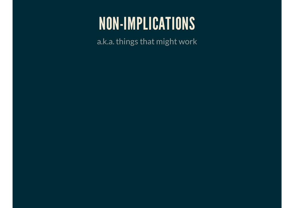 NON-IMPLICATIONS a.k.a. things that might work