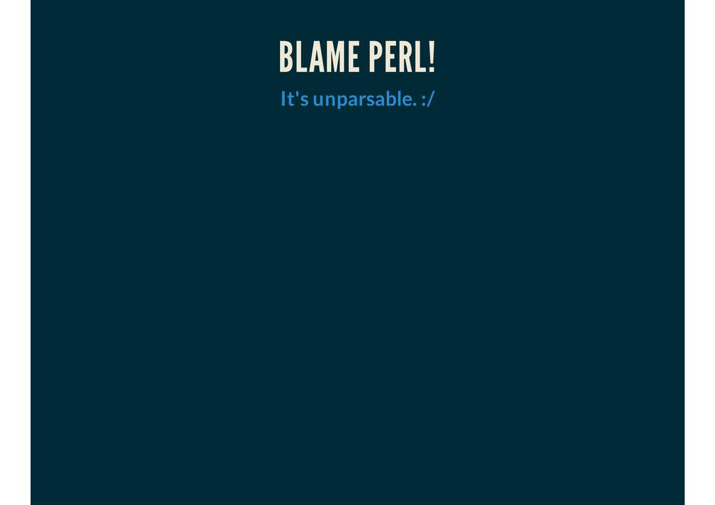 BLAME PERL! It's unparsable. :/