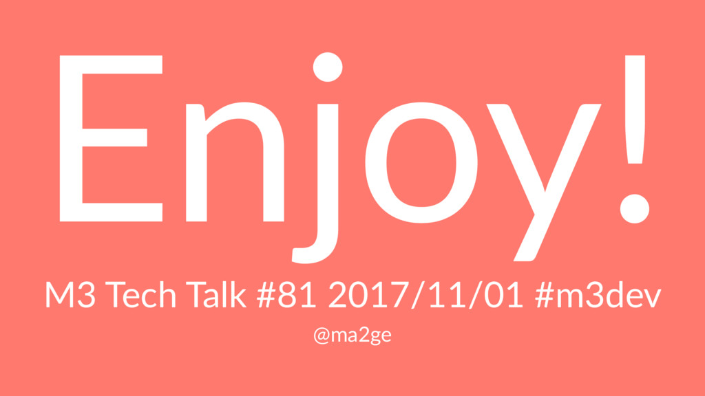 Enjoy! M3 Tech Talk #81 2017/11/01 #m3dev @ma2ge