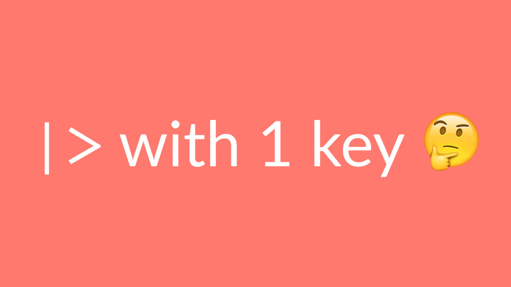 |> with 1 key !