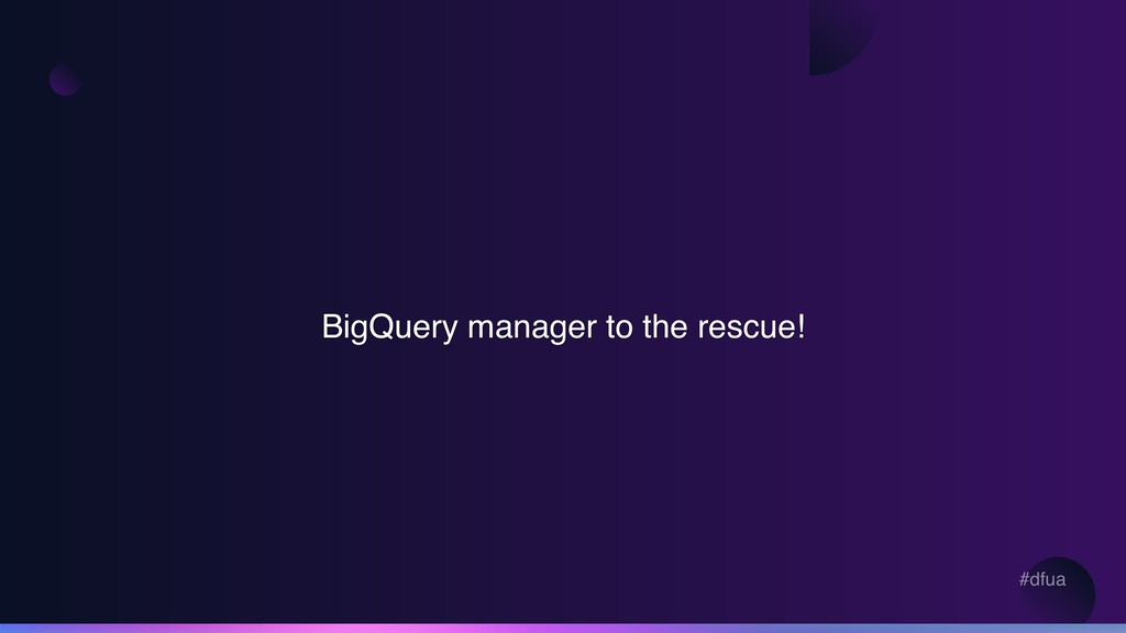 #dfua BigQuery manager to the rescue!