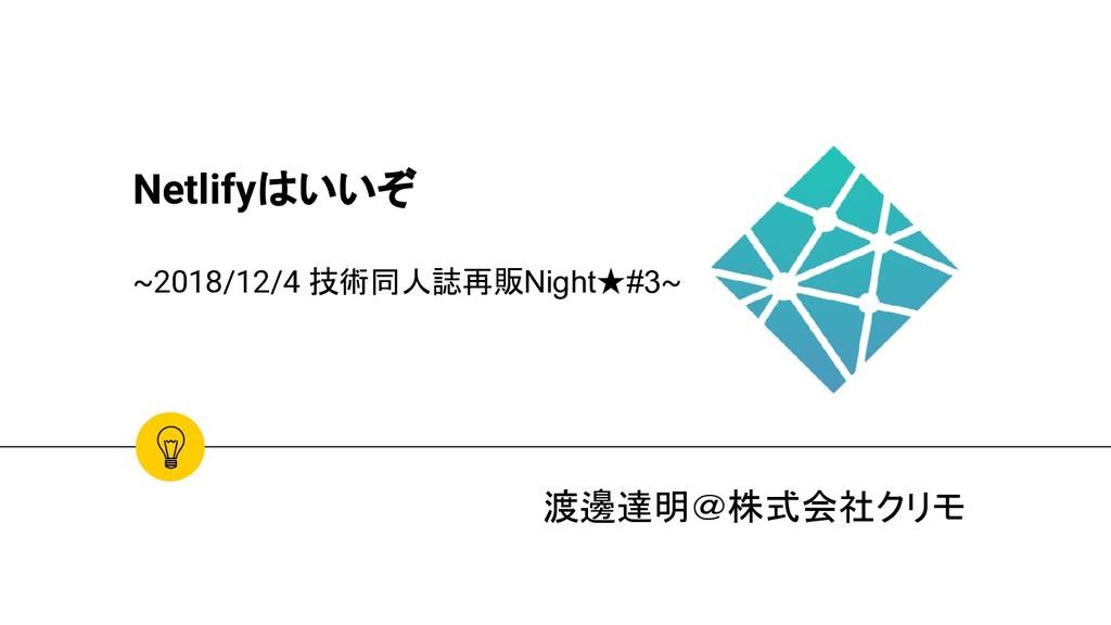 Netlifyはいいぞ ~2018/12/4 技術同人誌再販Night★#3~ 渡邊達明@株式...