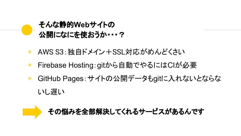 ◉ AWS S3:独自ドメイン+SSL対応がめんどくさい ◉ Firebase Hosting...