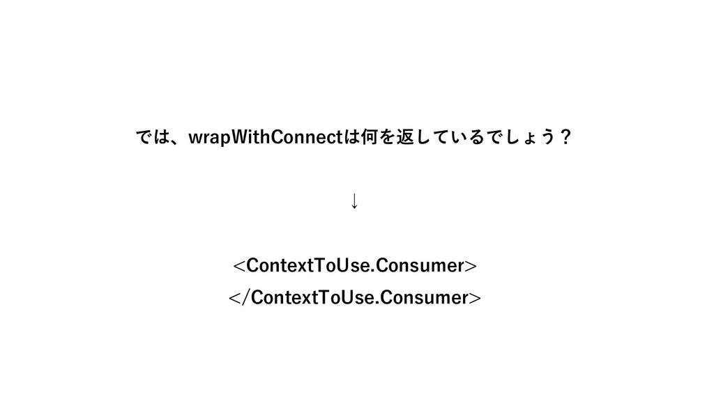 では、wrapWithConnectは何を返しているでしょう? ↓ <ContextToUse...
