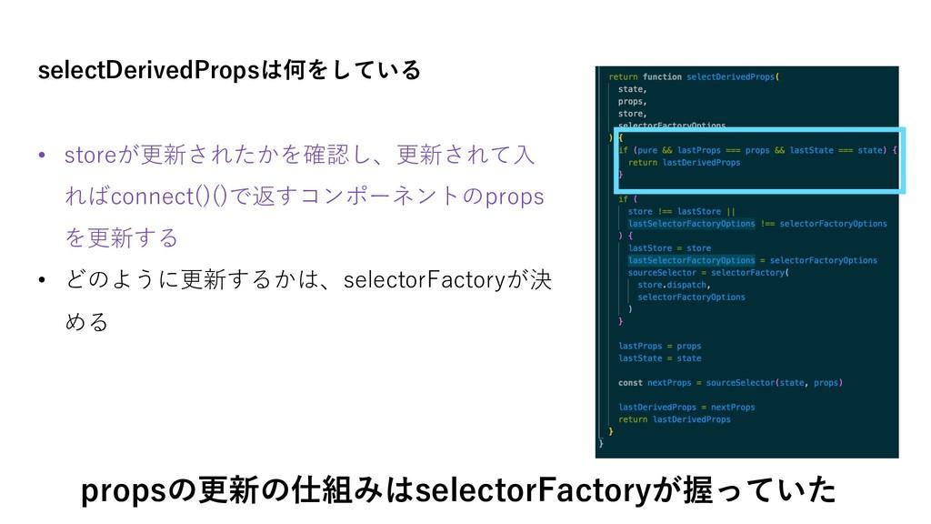selectDerivedPropsは何をしている • storeが更新されたかを確認し、更新...