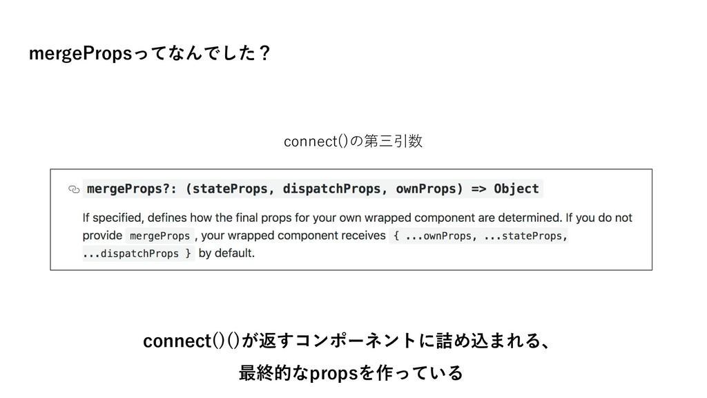 mergePropsってなんでした? connect()()が返すコンポーネントに詰め込まれる...