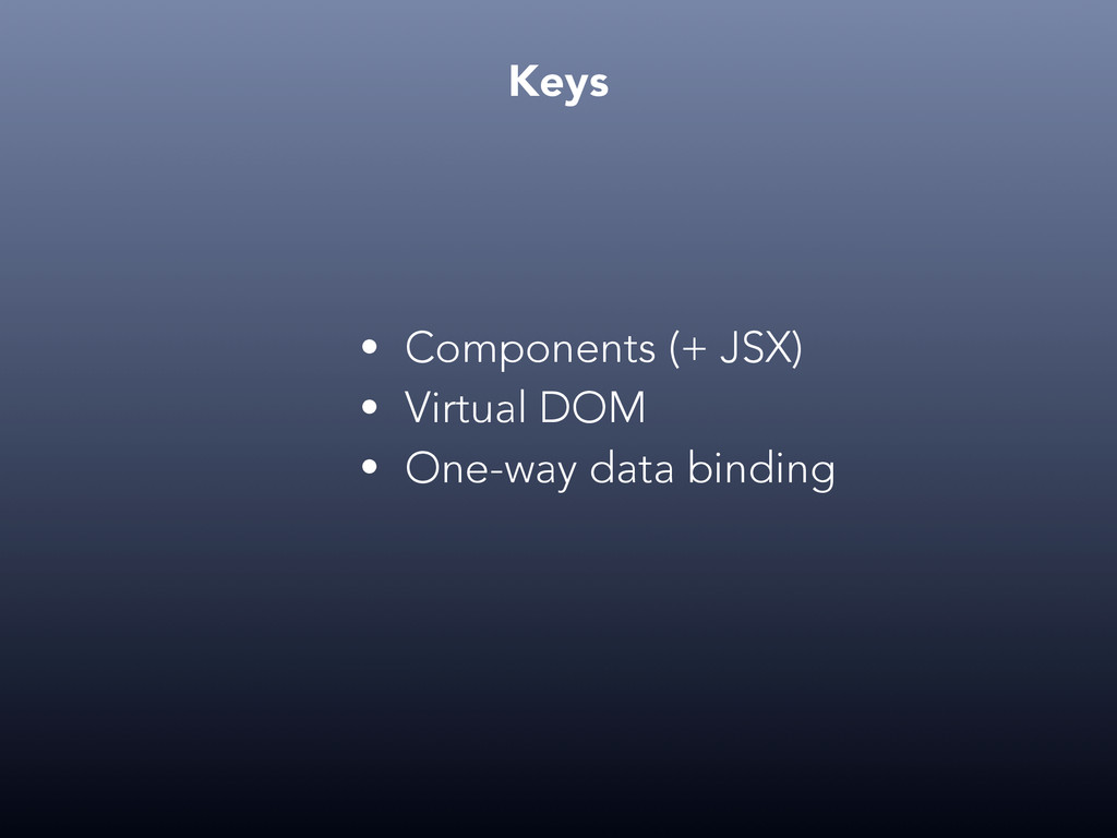 Keys • Components (+ JSX) • Virtual DOM • One-w...