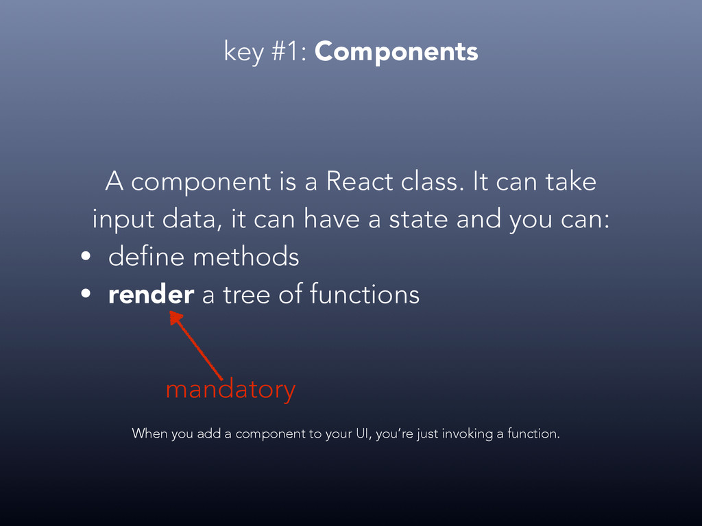 key #1: Components A component is a React class...