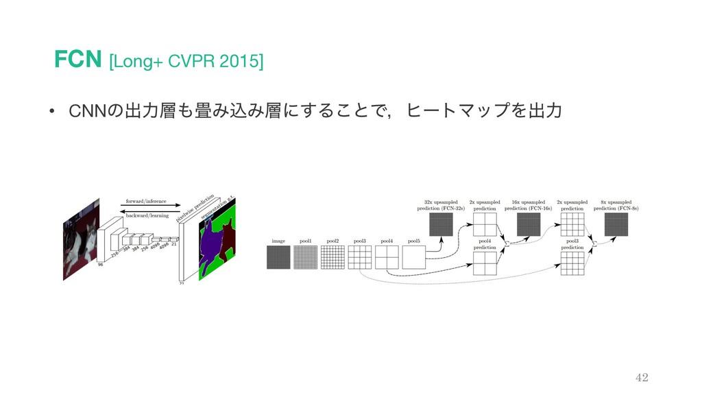 FCN [Long+ CVPR 2015] 42 • CNNͷग़ྗΈࠐΈʹ͢Δ͜ͱͰɼ...