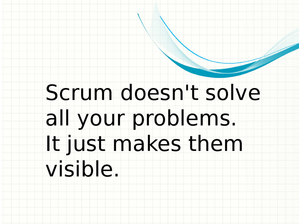 Scrum doesn't solve all your problems. It just ...
