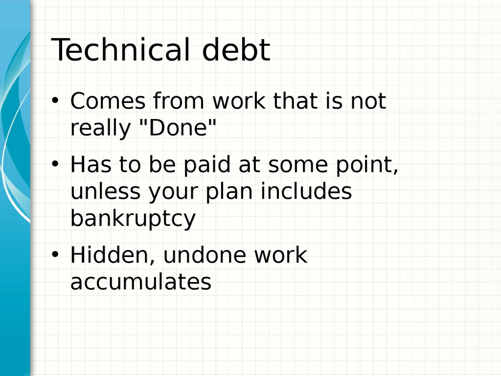 Technical debt • Comes from work that is not re...
