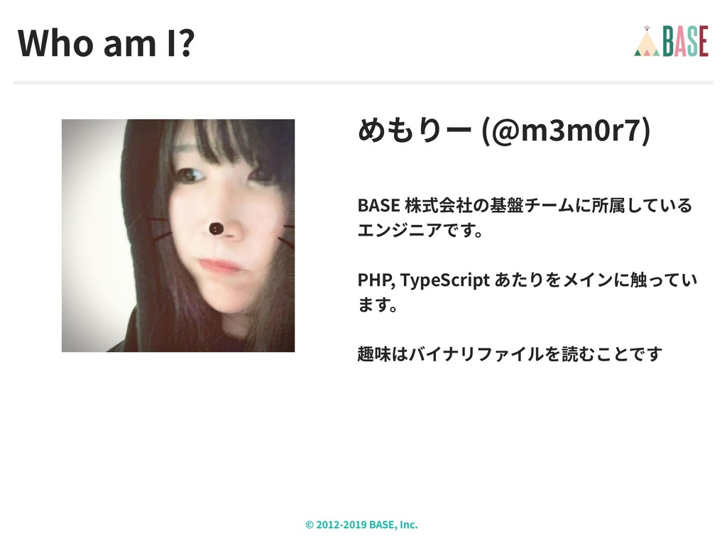 © - BASE, Inc. Who am I? めもりー (@m m r ) BASE 株式...