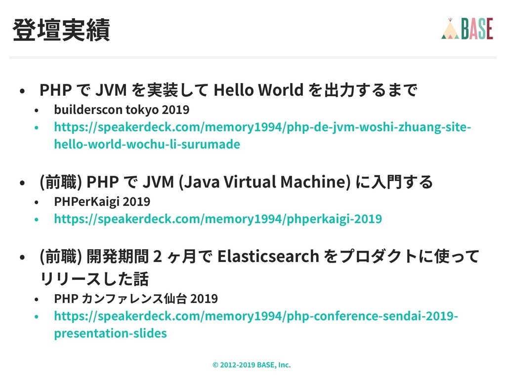 © - BASE, Inc. 登壇実績 • PHP で JVM を実装して Hello Wor...
