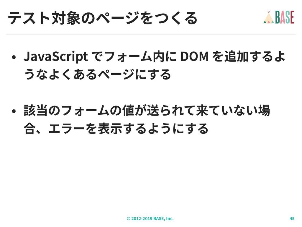 © - BASE, Inc. テスト対象のページをつくる • JavaScript でフォーム...