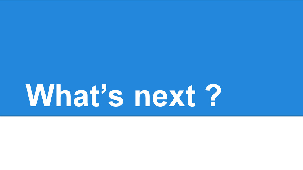 What's next ?