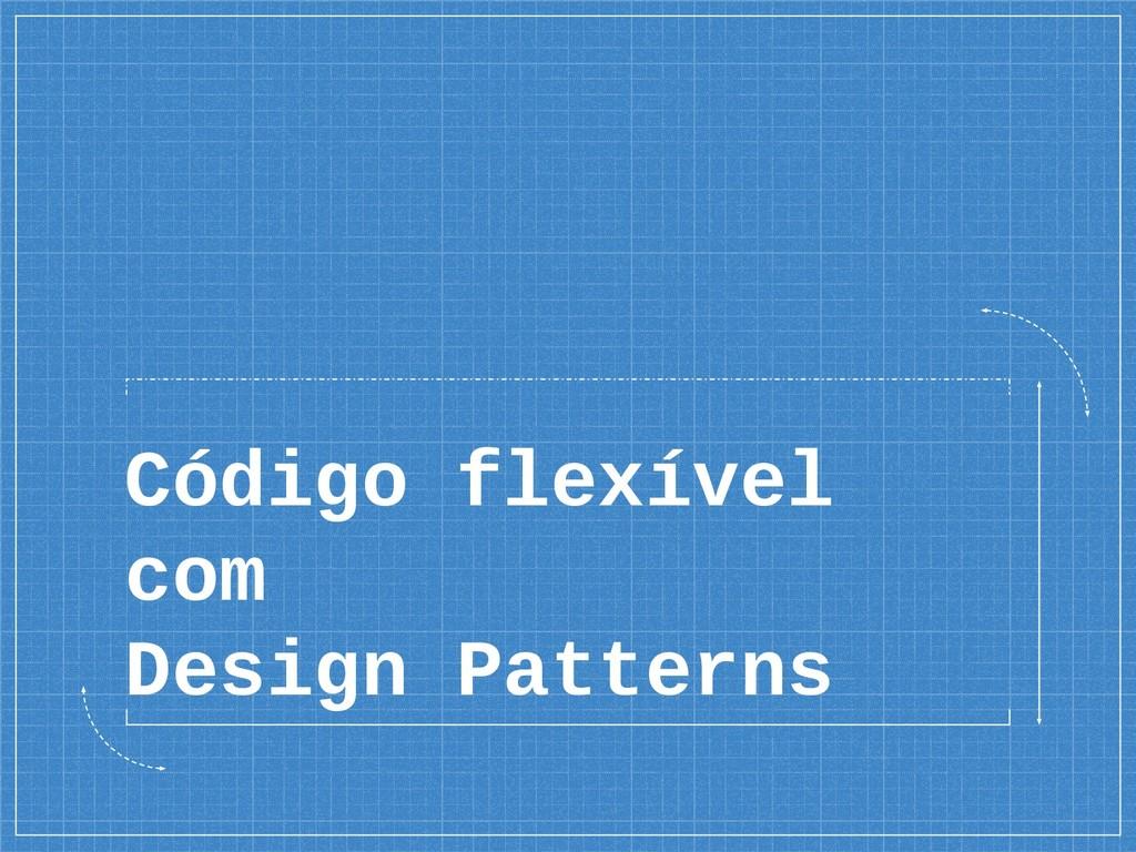 Código flexível com Design Patterns