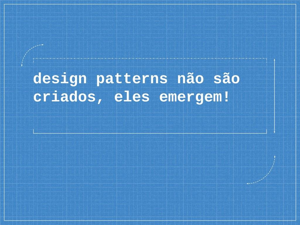 design patterns não são criados, eles emergem!