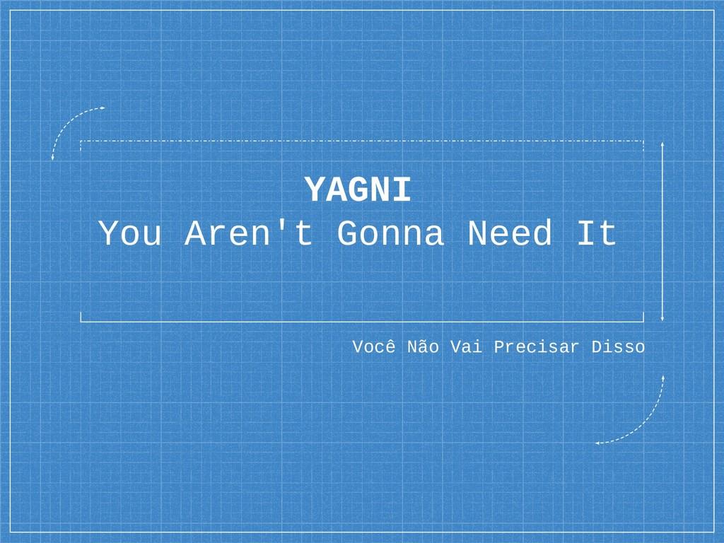 YAGNI You Aren't Gonna Need It Você Não Vai Pre...