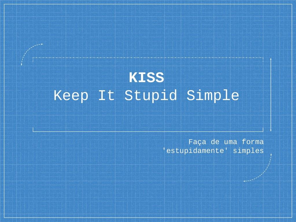 KISS Keep It Stupid Simple Faça de uma forma 'e...