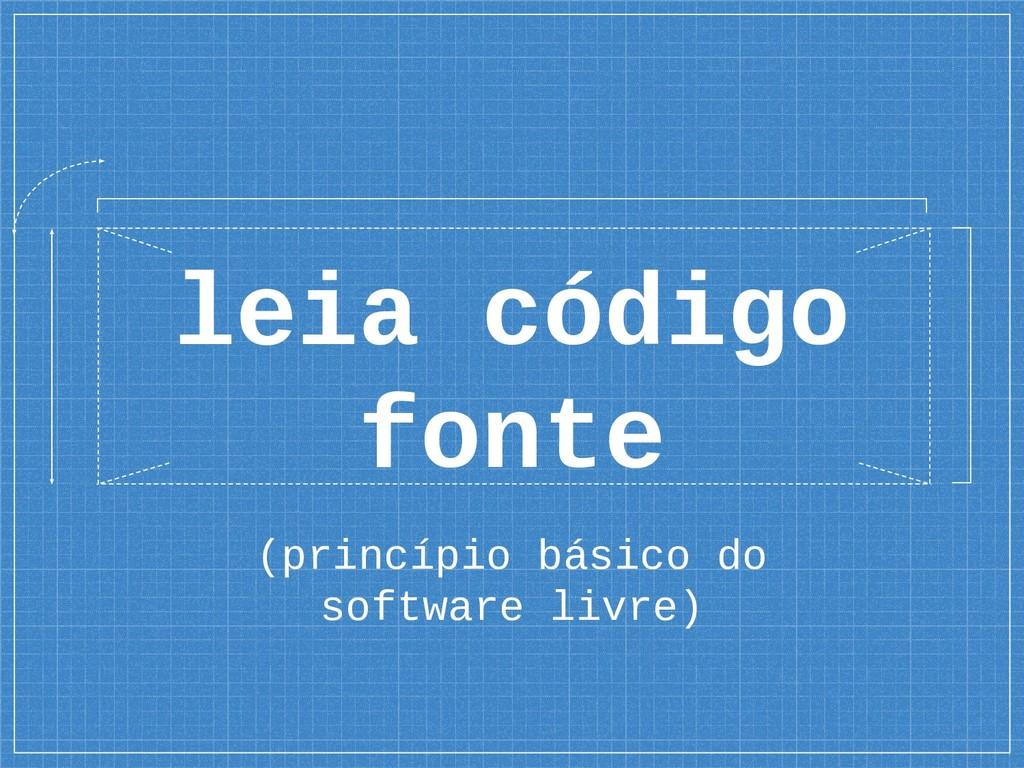(princípio básico do software livre) leia códig...