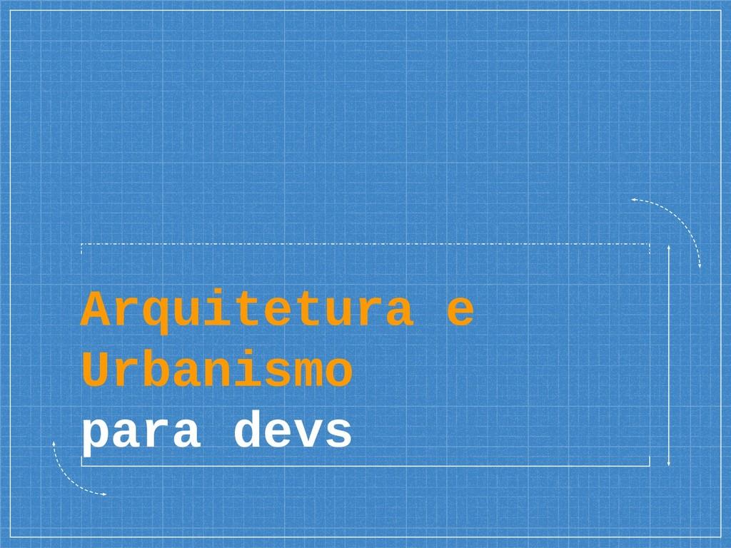 Arquitetura e Urbanismo para devs