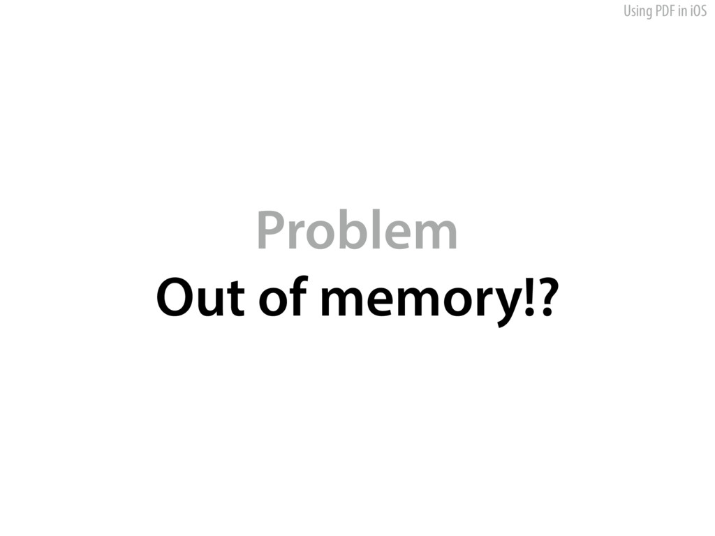 Using PDF in iOS Problem Out of memory!?