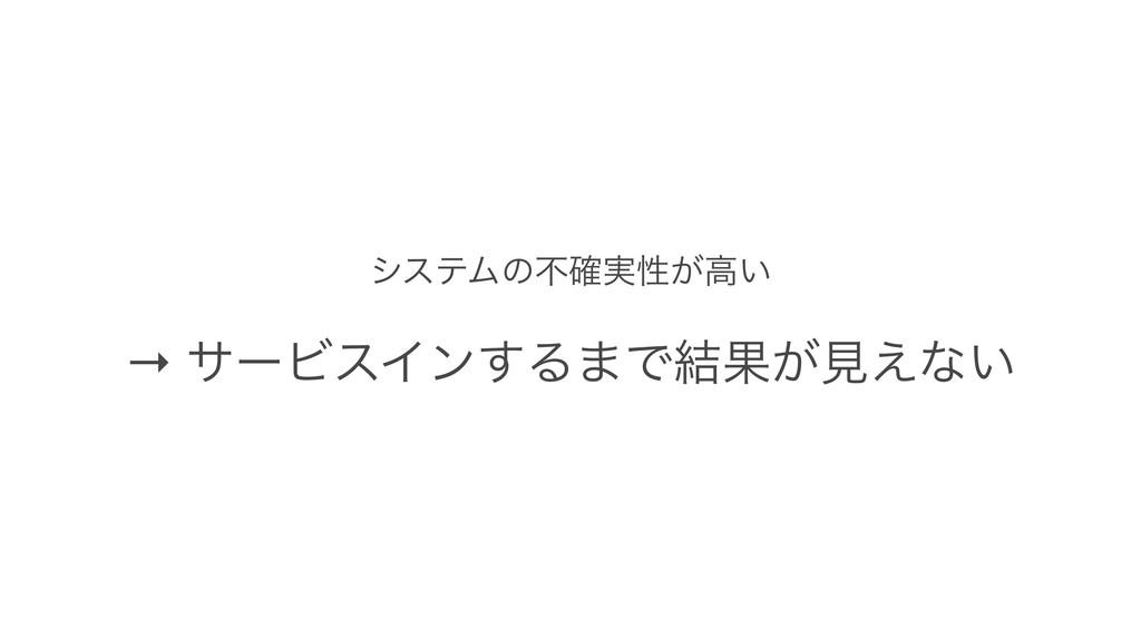 γεςϜͷෆ࣮֬ੑ͕ߴ͍ → αʔϏεΠϯ͢Δ·Ͱ݁Ռ͕ݟ͑ͳ͍
