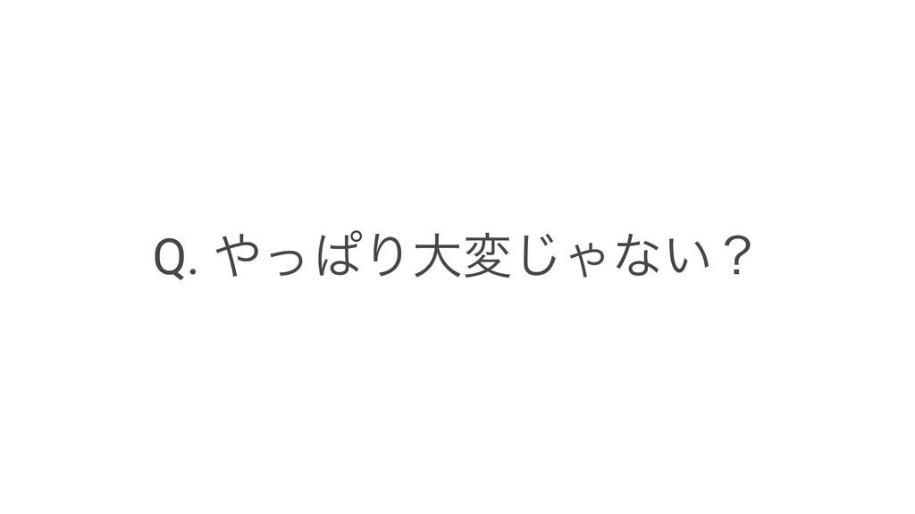 Q. ͬͺΓେม͡Όͳ͍ʁ