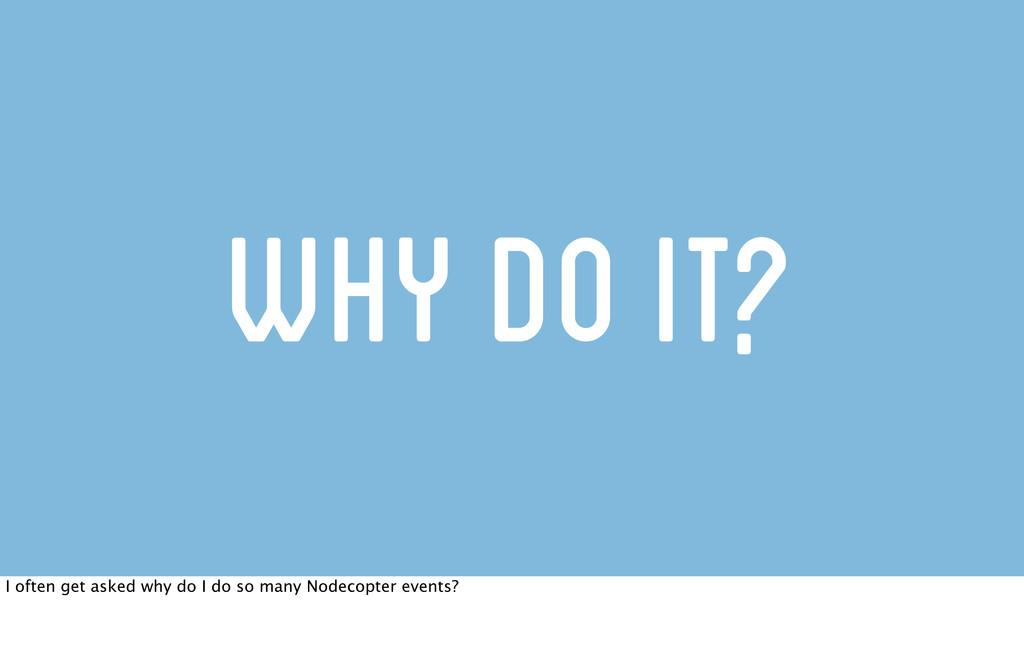 Why do it? I often get asked why do I do so man...