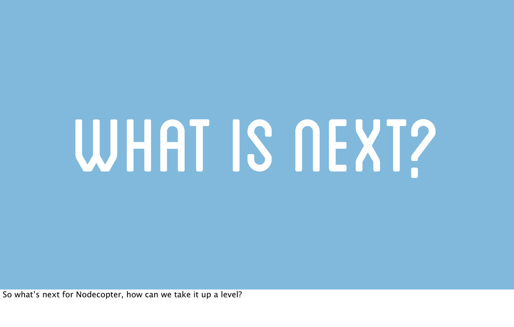 What is next? So what's next for Nodecopter, ho...