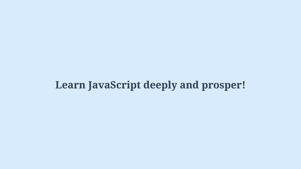 Learn JavaScript deeply and prosper!