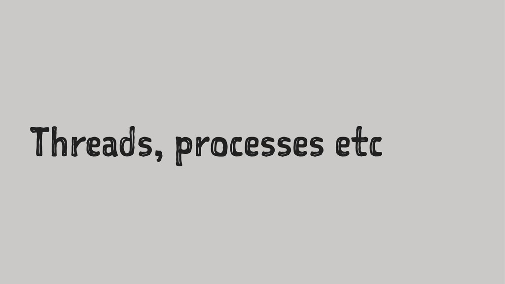 Threads, processes etc