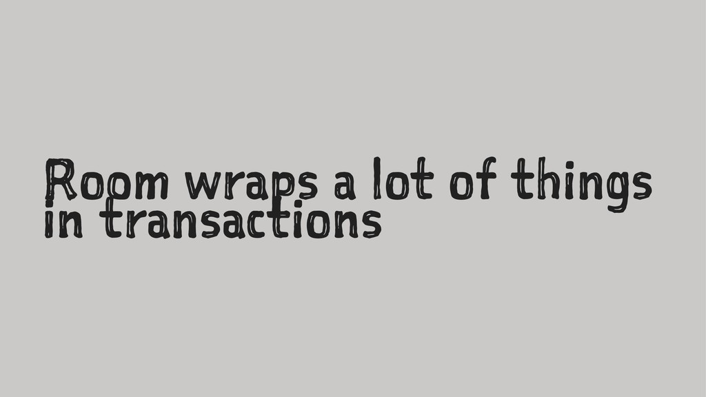 Room wraps a lot of things in transactions