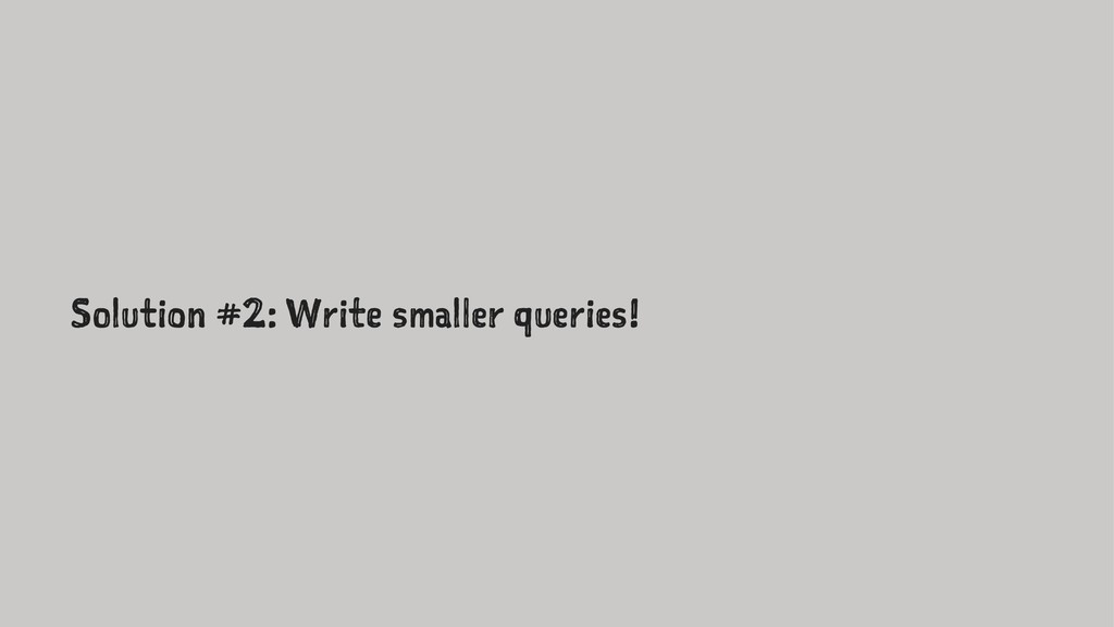 Solution #2: Write smaller queries!