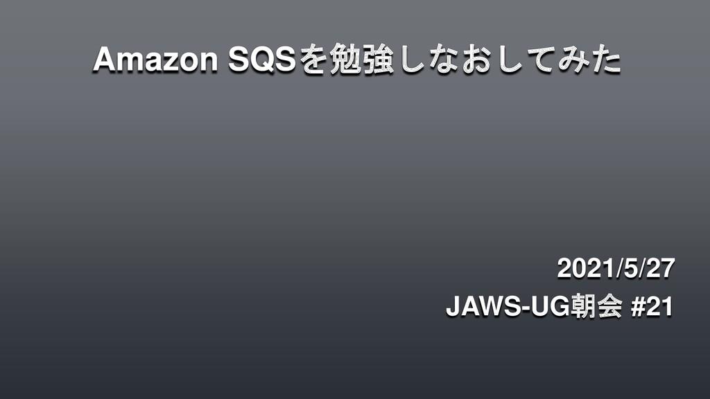 Amazon SQSを勉強しなおしてみた 2021/5/27 JAWS-UG朝会 #21