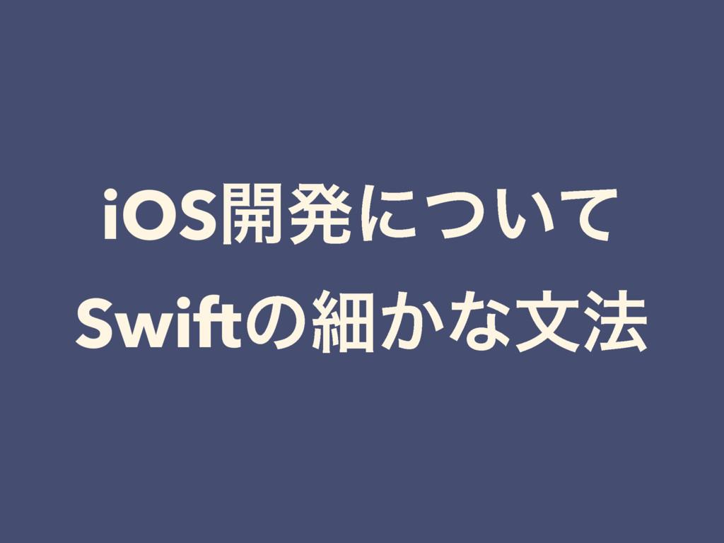 iOS։ൃʹ͍ͭͯ Swiftͷࡉ͔ͳจ๏