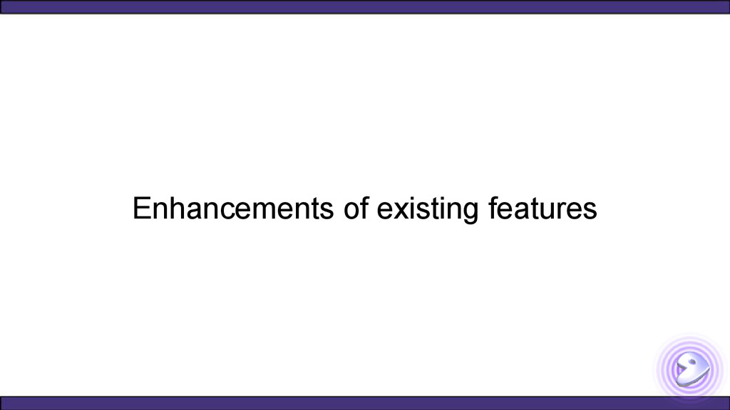 Enhancements of existing features